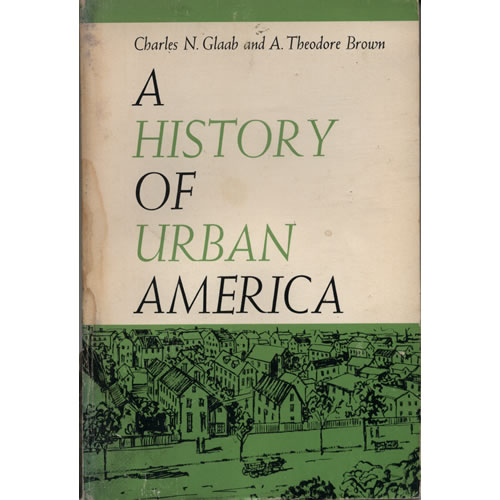 A History Of Urban America by Charles N Glaab & A Theodore Brown